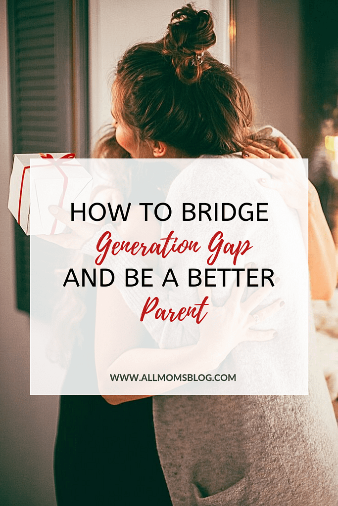 how to bridge generation gap and be a better parent- allmomsblog