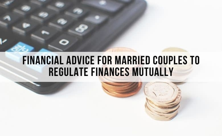 Financial Advice For Married Couples To Regulate Finances Mutually