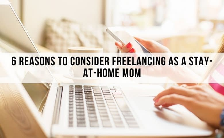 6 Reasons to Consider Freelancing as a Stay-at-Home Mom